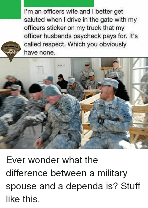 Respect, Drive, and Stuff: I'm an officers wife and I better get  saluted when I drive in the gate with my  officers sticker on my truck that my  officer husbands paycheck pays for. It's  called respect. Which you obviousl  have none.  C  y  SHAMMERS  UNITED Ever wonder what the difference between a military spouse and a dependa is? Stuff like this.
