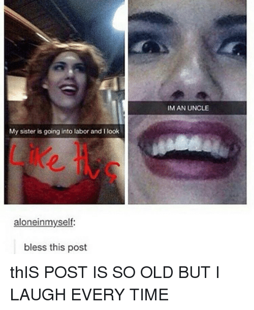 Memes, Time, and Old: IM AN UNCLE  My sister is going into labor and I look  2  aloneinmyself:  bless this post thIS POST IS SO OLD BUT I LAUGH EVERY TIME