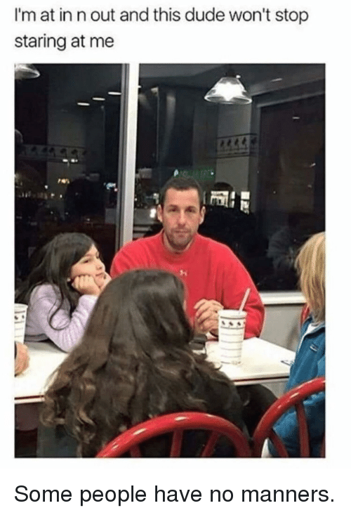 Dude, In N Out, and This: I'm at in n out and this dude won't stop  staring at me Some people have no manners.