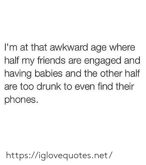 engaged: I'm at that awkward age where  half my friends are engaged and  having babies and the other half  are too drunk to even find their  phones. https://iglovequotes.net/