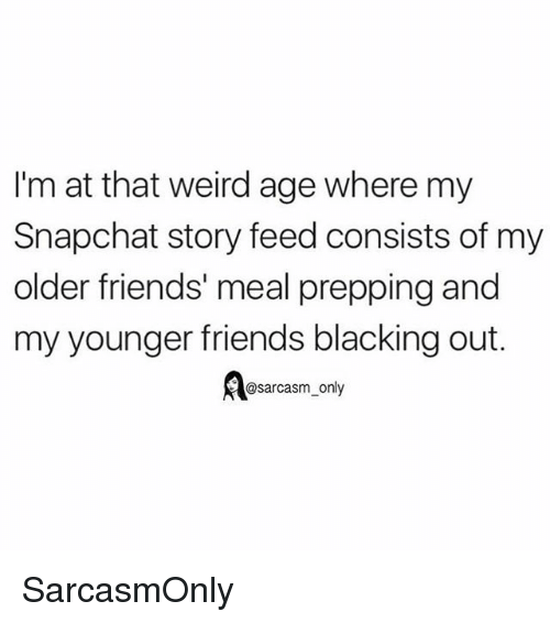 Friends, Funny, and Memes: I'm at that weird age where my  Snapchat story feed consists of my  older friends' meal prepping and  my younger friends blacking out.  @sarcasm_only SarcasmOnly
