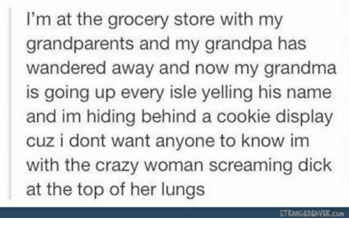 Crazy, Grandma, and Grandpa: I'm at the grocery store with my  grandparents and my grandpa has  wandered away and now my grandma  is going up every isle yelling his name  and im hiding behind a cookie display  cuz i dont want anyone to know im  with the crazy woman screaming dick  at the top of her lungs  STRANGEBEAVER.con