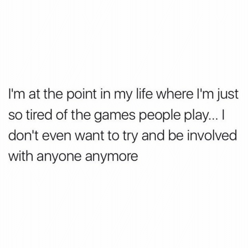 so tired: I'm at the point in my life where I'm just  so tired of the games people play...  don't even want to try and be involved  with anyone anymore
