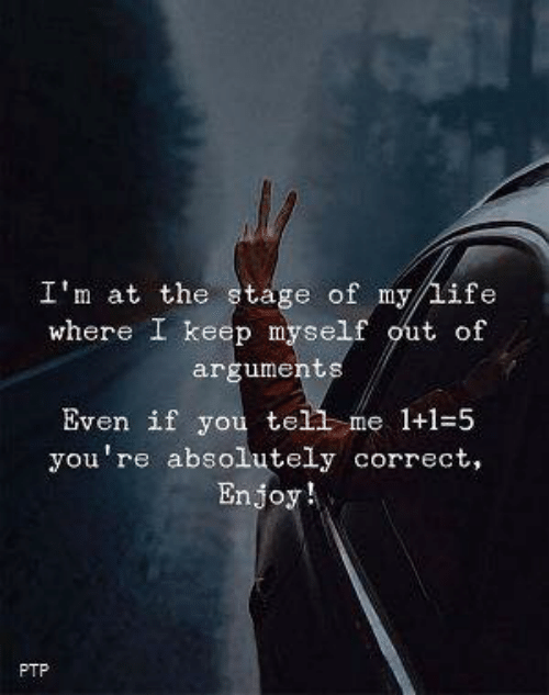 Life, You, and Youre: I'm at the stage of my life  where I keep myself out of  arguments  Even if you tell me 1+1-5  you're absolutely correct,  Enjoy!  PTP