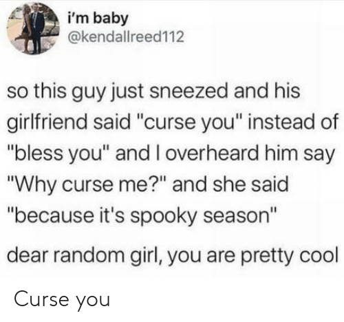 """Cool, Girl, and Girlfriend: i'm baby  @kendallreed112  so this guy just sneezed and his  girlfriend said """"curse you"""" instead of  """"bless you"""" and l overheard him say  """"Why curse me?"""" and she said  """"because it's spooky season""""  dear random girl, you are pretty cool Curse you"""