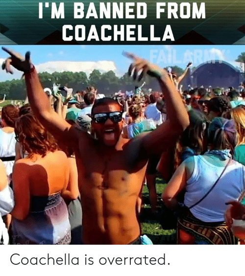 Coachella, Memes, and Overrated: I'M BANNED FROM  COACHELLA Coachella is overrated.