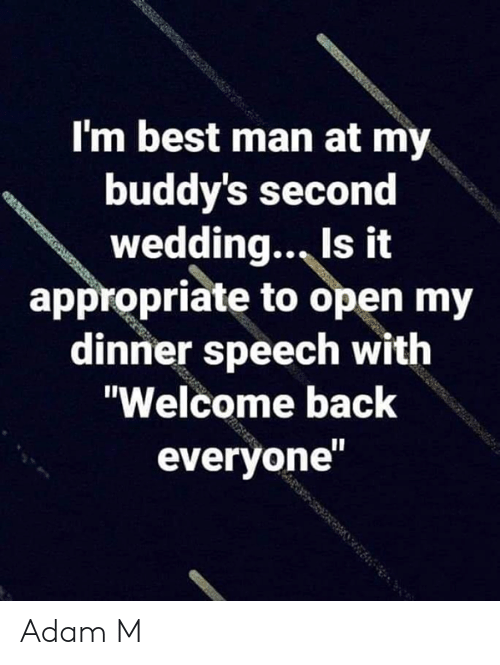 "Memes, Best, and Wedding: I'm best man at my  buddy's second  wedding., Is it  appropriate to open my  dinner speech with  ""Welcome back  everyone Adam M"