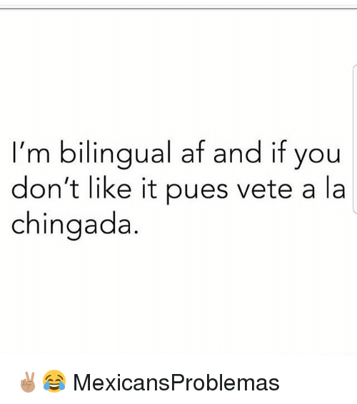 donte: I'm bilingual af and if you  don't like it pues vete a la  chingada ✌🏽😂 MexicansProblemas