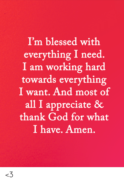 Blessed, God, and Memes: I'm blessed with  everything I need  I am working hard  towards everything  I want. And most of  all I appreciate &  thank God for what  I have. Amen. <3