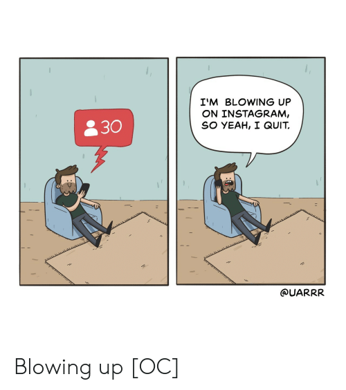 Instagram, Yeah, and  Quit: I'M BLOWING UP  ON INSTAGRAM,  SO YEAH, I QUIT.  830  @UARRR Blowing up [OC]