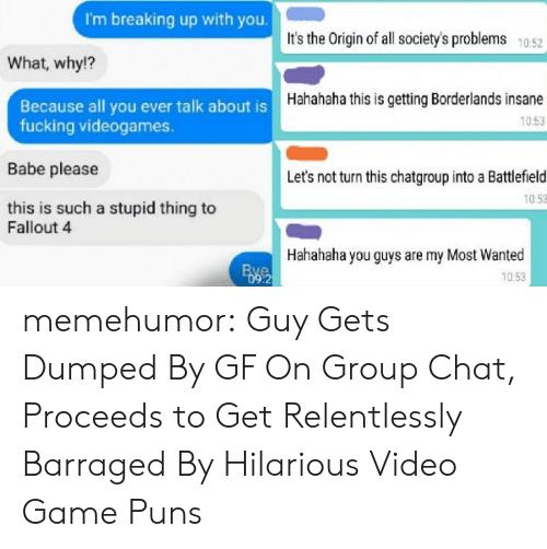Fallout 4, Fucking, and Group Chat: I'm breaking up with you.  It's the Origin of all society's problems 1052  What, why!?  Hahahaha this is getting Borderlands insane  10:53  Because all you ever talk about is  fucking videogames.  Babe please  this is such a stupid thing to  Let's not turn this chatgroup into a Battlefield  10:53  Fallout 4  Hahahaha you guys are my Most Wanted  10:53  :2 memehumor:  Guy Gets Dumped By GF On Group Chat, Proceeds to Get Relentlessly Barraged By Hilarious Video Game Puns