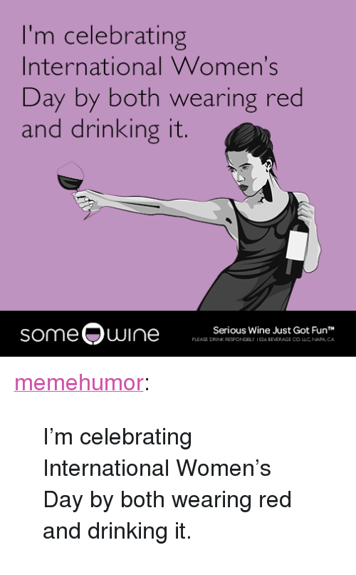 "Drinking, Tumblr, and Wine: I'm celebrating  International Women's  Day by both wearing red  and drinking it.  someQuI  Serious Wine Just Got FunT  PLEASE DRINK RESFONSELY 1026 BEVERAGE CO LLC NAPA CA <p><a href=""http://memehumor.tumblr.com/post/158163047537/im-celebrating-international-womens-day-by-both"" class=""tumblr_blog"">memehumor</a>:</p>  <blockquote><p>I'm celebrating International Women's Day by both wearing red and drinking it.</p></blockquote>"