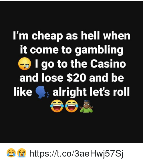gambling: I'm cheap as hell when  it come to gambling  I go to the Casino  and lose $20 and be  like alright let's roll 😂😭 https://t.co/3aeHwj57Sj