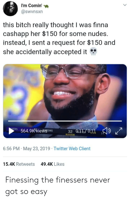 Bitch, Nudes, and Twitter: I'm Comin'  @swvnsxn  this bitch really thought I was finna  cashapp her $150 for some nudes.  instead, I sent a request for $150 and  she accidentally accepted it  13  KERS 564.9KViews ONS  32 010:11  14  s!04  BONUS  6:56 PM May 23, 2019 Twitter Web Client  15.4K Retweets  49.4K Likes Finessing the finessers never got so easy