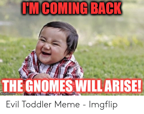 Meme, Evil, and Back: IM COMING BACK  THE GNOMES WILL ARISE Evil Toddler Meme - Imgflip