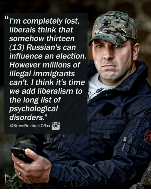 "Memes, Lost, and Time: I'm completely lost,  liberals think that  somehow thirteen  (13) Russian's can  influence an election.  However millions of  illegal immigrants  can't. I think it's time  we add liberalism to  the long list of  psychological  disorders.""  -@SteveReichert03xx"