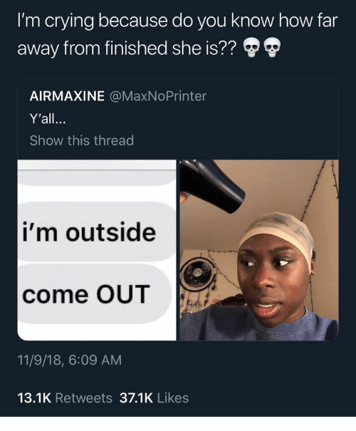 Crying, How, and She: I'm crying because do you know how far  away from finished she is??  AIRMAXINE @MaxNoPrinter  Y'all.  Show this thread  i'm outside  come OUT  11/9/18, 6:09 AM  13.1K Retweets 37.1K Likes
