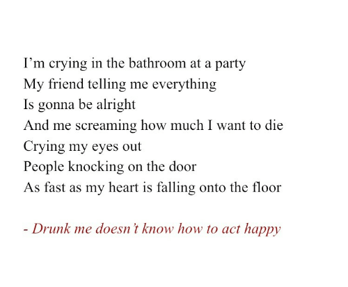 my eyes: I'm crying in the bathroom at a party  My friend telling me everything  Is gonna be alright  And me screaming how much I want to die  Crying my eyes out  People knocking  on the door  As fast as my heart is falling onto the floor  - Drunk me doesn't know how to act happy