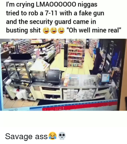 """7/11, Ass, and Crying: I'm crying LMAO00000 niggas  tried to rob a 7-11 with a fake gun  and the security guard came in  busting shit """"Oh well mine real"""" Savage ass😂💀"""