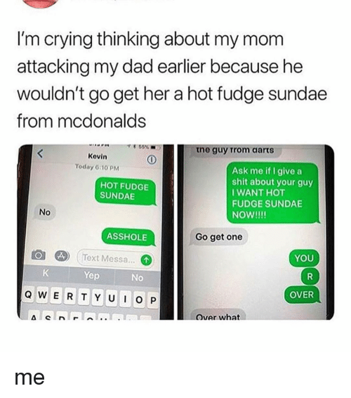 Crying, Dad, and McDonalds: I'm crying thinking about my mom  attacking my dad earlier because he  wouldn't go get her a hot fudge sundae  from mcdonalds  55%  tne guy Trom aarts  Kevin  Ask me if I give a  shit about your guy  I WANT HOT  FUDGE SUNDAE  NoW!!!  Today 6:1O PM  HOT FUDGE  SUNDAE  No  ASSHOLE  Go get one  o  (Text Messa...  YOU  Yep  No  OVER  Qvar what me