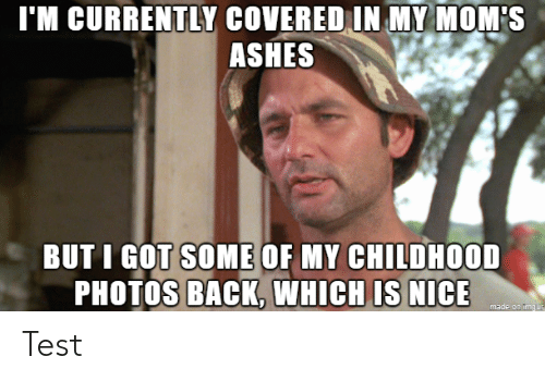 my childhood: I'M CURRENTLY COVERED IN MY MOM'S  ASHES  BUT I GOT SOME OF MY CHILDHOOD  PHOTOS BACK, WHICH IS NICE  made on imgur Test