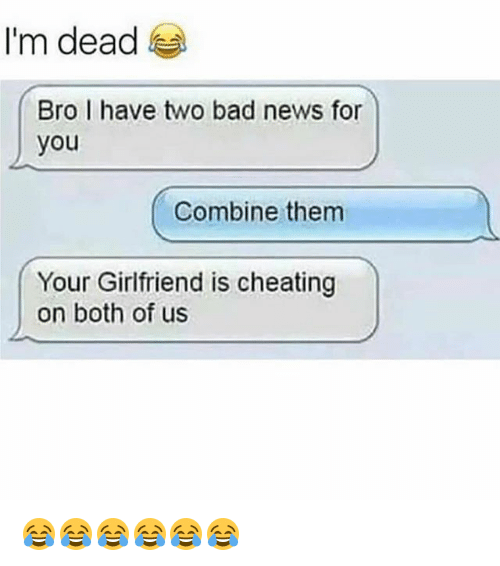 Broing: I'm dead  Bro I have two bad news for  you  Combine them  Your Girlfriend is cheating  on both of us 😂😂😂😂😂😂