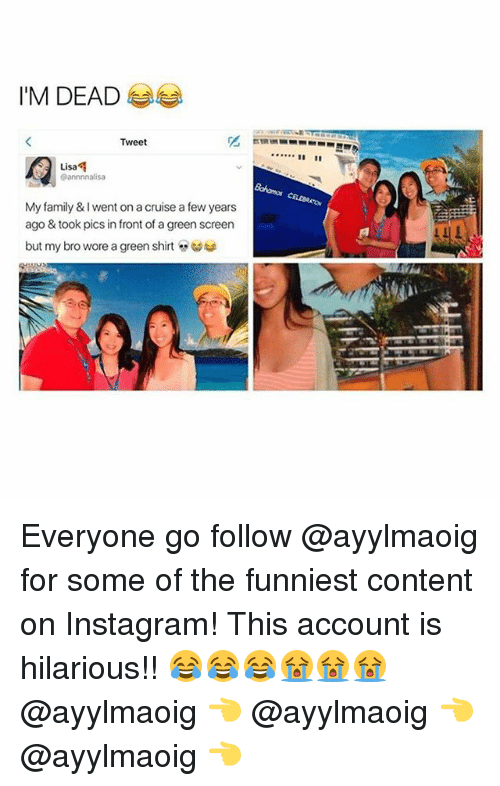 Family, Instagram, and Cruise: I'M DEAD  Tweet  Lisa  Lisa  @annnnalisa  My family & I went on a cruise a few years  ago & took pics in front of a green screen  but my bro wore a green shirt  汇 Everyone go follow @ayylmaoig for some of the funniest content on Instagram! This account is hilarious!! 😂😂😂😭😭😭 @ayylmaoig 👈 @ayylmaoig 👈 @ayylmaoig 👈