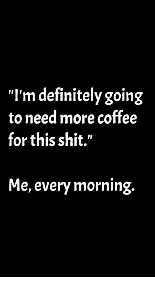 """Definitely, Shit, and Coffee: """"I'm definitely going  to need more coffee  for this shit.""""  Me, every morning."""