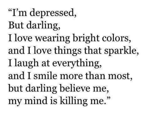 "Love, Smile, and Mind: ""I'm depressed  But darling,  I love wearing bright colors,  and I love things that sparkle,  I laugh at everything,  and I smile more than most,  but darling believe me,  my mind is killing me.""  39"