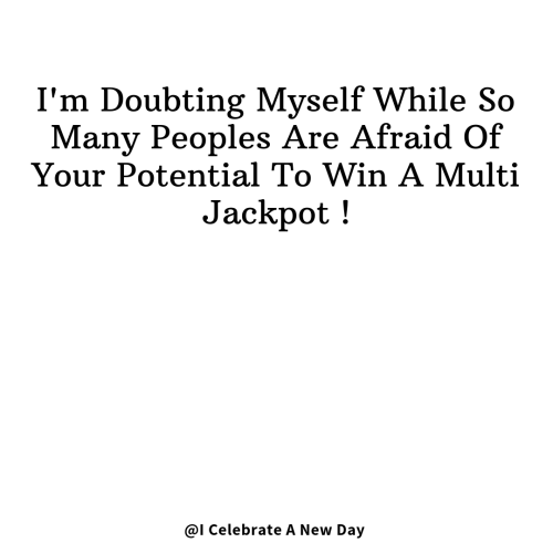 Day, New, and Jackpot: I'm Doubting Myself While So  Many Peoples Are Afraid Of  Your Potential To Win A Multi  Jackpot!  @I Celebrate A New Day