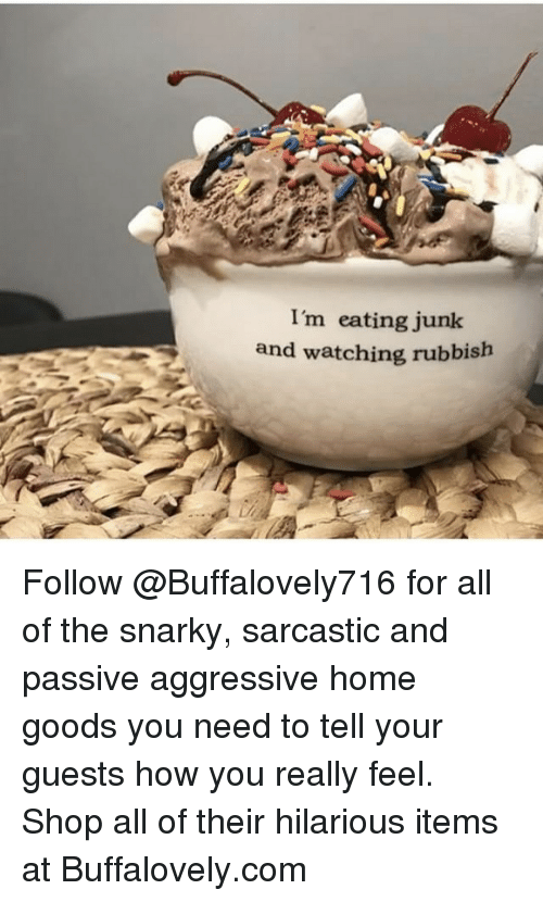 Funny, Memes, and Home: I'm eating junk  and watching rubbish Follow @Buffalovely716 for all of the snarky, sarcastic and passive aggressive home goods you need to tell your guests how you really feel. Shop all of their hilarious items at Buffalovely.com