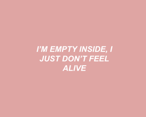 Alive, Inside, and Feel: I'M EMPTY INSIDE, I  JUST DON'T FEEL  ALIVE