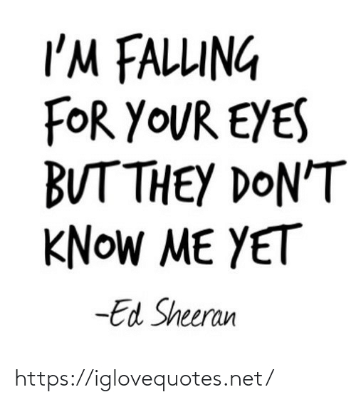 Dont Know: I'M FALLUNG  FOR YOUR EYES  BUT THEY DON'T  KNOW ME YET  -Ed Sheeran https://iglovequotes.net/