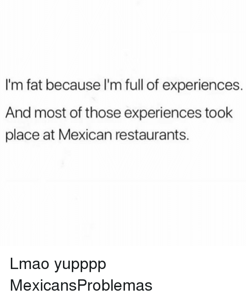 Lmao, Memes, and Restaurants: I'm fat because l'm full of experiences.  And most of those experiences took  place at Mexican restaurants. Lmao yupppp MexicansProblemas