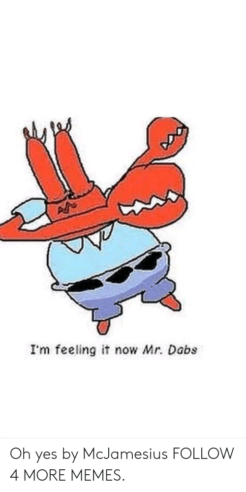 Now Mr: I'm feeling it now Mr. Dabs Oh yes by McJamesius FOLLOW 4 MORE MEMES.
