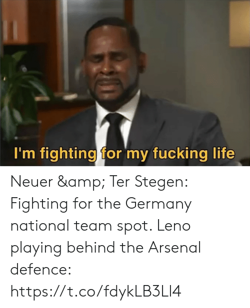 Arsenal, Fucking, and Life: I'm fighting for my fucking life Neuer & Ter Stegen: Fighting for the Germany national team spot.   Leno playing behind the Arsenal defence: https://t.co/fdykLB3Ll4