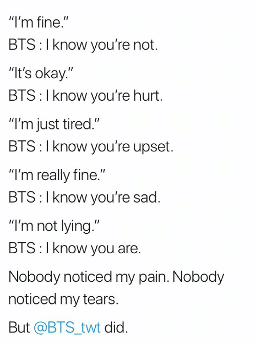 "bis: ""I'm fine.""  BTS: I know you're not.  It's okay.""  BTS: I know you're hurt.  ""I'm just tired.""  BIS: l Know you're upset.  ""I'm really fine.""  BIS:l Know you re sad.  ""I'm not lying.""  BTS:I know you are.  Nobody noticed my pain. Nobody  noticed my tears  But @BTS_twt did."