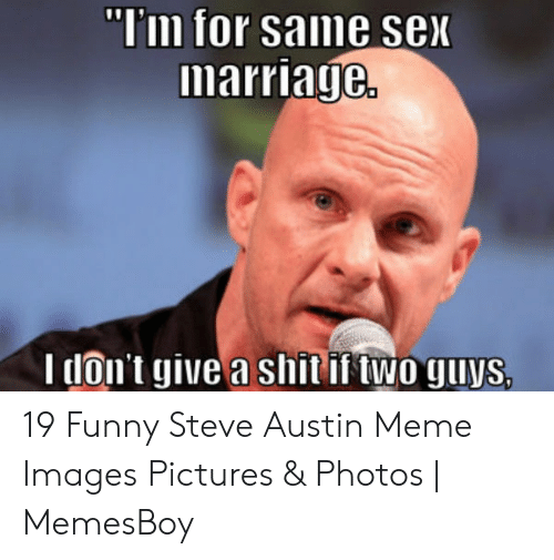 "Austin Meme: ""I'm for same sex  marriage.  I don't give a shit if two guys, 19 Funny Steve Austin Meme Images Pictures & Photos 