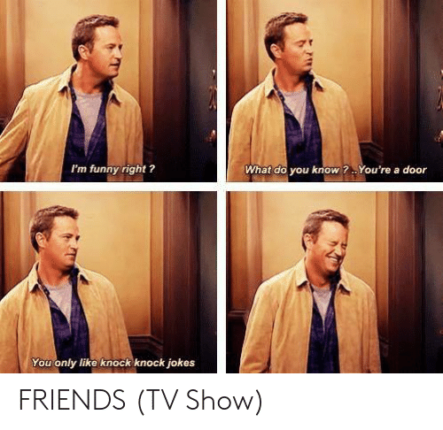 Friends (TV show): I'm funny right ?  What do you know?. You're a door  You only like knock knock jokes FRIENDS (TV Show)