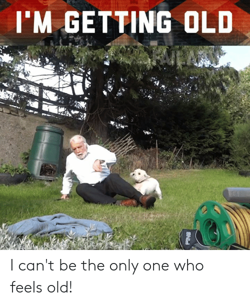 Memes, Old, and Only One: I'M GETTING OLD I can't be the only one who feels old!