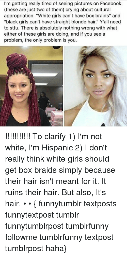 """Braids, Crying, and Facebook: I'm getting really tired of seeing pictures on Facebook  (these are just two of them) crying about cultural  appropriation. """"White girls can't have box braids"""" and  """"black girls can't have straight blonde hair"""" Y'all need  to stfu. There is absolutely nothing wrong with what  either of these girls are doing, and if you see a  problem, the only problem is you. !!!!!!!!!!! To clarify 1) I'm not white, I'm Hispanic 2) I don't really think white girls should get box braids simply because their hair isn't meant for it. It ruins their hair. But also, It's hair. • • { funnytumblr textposts funnytextpost tumblr funnytumblrpost tumblrfunny followme tumblrfunny textpost tumblrpost haha}"""