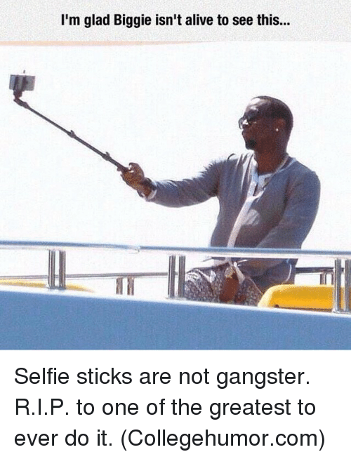 Memes, 🤖, and Collegehumor: I'm glad Biggie isn't alive to see this... Selfie sticks are not gangster. R.I.P. to one of the greatest to ever do it. (Collegehumor.com)