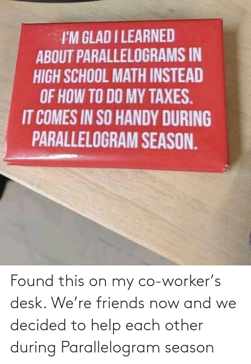 Friends, School, and Taxes: I'M GLAD I LEARNED  ABOUT PARALLELOGRAMS IN  HIGH SCHOOL MATH INSTEAD  OF HOW TO DO MY TAXES.  IT COMES IN SO HANDY DURING  PARALLELOGRAM SEASON. Found this on my co-worker's desk. We're friends now and we decided to help each other during Parallelogram season