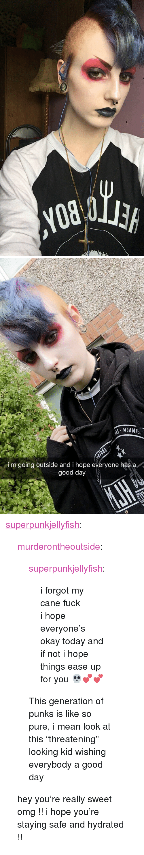 """Omg, Tumblr, and Blog: i'm going outside and i hope everyone has a  good day <p><a href=""""http://superpunkjellyfish.tumblr.com/post/171805056905/murderontheoutside-superpunkjellyfish-i"""" class=""""tumblr_blog"""">superpunkjellyfish</a>:</p>  <blockquote><p><a href=""""https://murderontheoutside.tumblr.com/post/171804858856/superpunkjellyfish-i-forgot-my-cane-fuck-i"""" class=""""tumblr_blog"""">murderontheoutside</a>:</p>  <blockquote><p><a href=""""http://superpunkjellyfish.tumblr.com/post/164828007080/i-forgot-my-cane-fuck-i-hope-everyones-okay"""" class=""""tumblr_blog"""">superpunkjellyfish</a>:</p>  <blockquote><p>i forgot my cane fuck<br/> i hope everyone's okay today and if not i hope things ease up for you 💀💕💕</p></blockquote>  <p>This generation of punks is like so pure, i mean look at this """"threatening"""" looking kid wishing everybody a good day</p></blockquote>  <p>hey you're really sweet omg !! i hope you're staying safe and hydrated !! </p></blockquote>"""