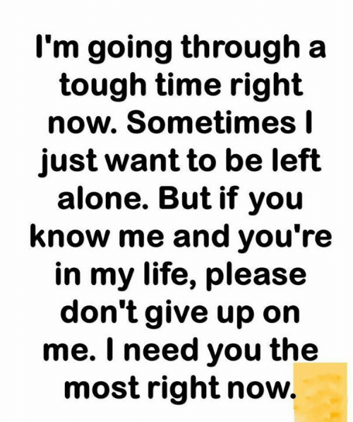 dont give up: I'm going through a  tough time right  now. Sometimes I  just want to be left  alone. But if you  know me and you're  in my life, please  don't give up on  me. I need you the  most right now.