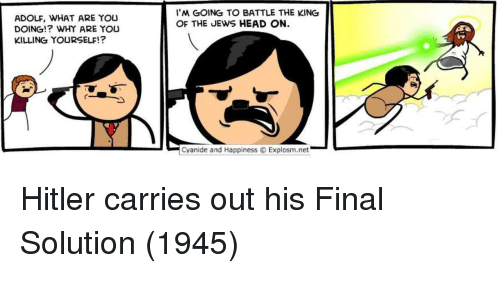 Head, Cyanide and Happiness, and Hitler: I'M GOING TO BATTLE THE KING  OF THE JEWS HEAD ON.  ADOLF, WHAT ARE YOU  DOING!? WHY ARE YOU  KILLING YOURSELF!?  -  Cyanide and Happiness Explosm.net  . Hitler carries out his Final Solution (1945)