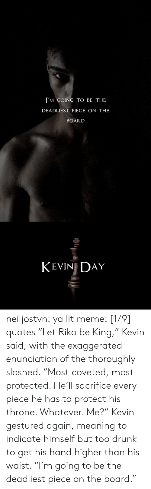 "Drunk, Lit, and Meme: I'M GOING TO BE THE  DEADLIEST PIECE ON THE  BOARD   KEVIN DAY neiljostvn:  ya lit meme: [1/9] quotes   ""Let Riko be King,"" Kevin said, with the exaggerated enunciation of the thoroughly sloshed. ""Most coveted, most protected. He'll sacrifice every piece he has to protect his throne. Whatever. Me?"" Kevin gestured again, meaning to indicate himself but too drunk to get his hand higher than his waist. ""I'm going to be the deadliest piece on the board."""