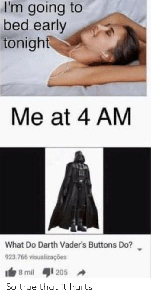 mil: I'm going to  bed early  tonight  Me at 4 AM  What Do Darth Vader's Buttons Do?  923.766 visualizações  8 mil  205 So true that it hurts