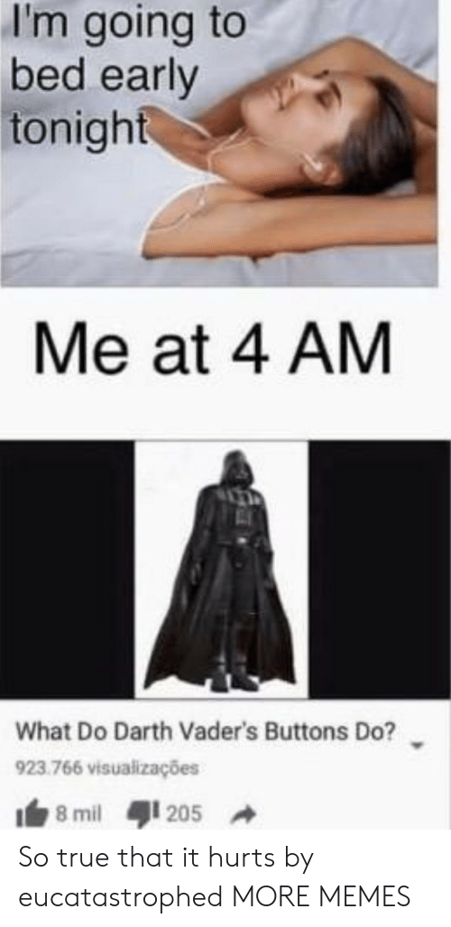 mil: I'm going to  bed early  tonight  Me at 4 AM  What Do Darth Vader's Buttons Do?  923.766 visualizações  8 mil  205 So true that it hurts by eucatastrophed MORE MEMES