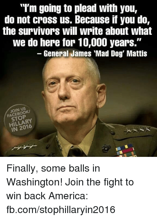 "Memes, Survivor, and Cross: ""I'm going to plead with you,  do not cross us. Because if you do,  the survivors will write about what  we do here for 10,000 years.""  General James Mad Dog Mattis  JOIN US  HILLARY Finally, some balls in Washington! Join the fight to win back America: fb.com/stophillaryin2016"